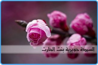 السيدة جويرية بنت الحارث (رضي الله عنها): البركة التي حلًت على الإسلام